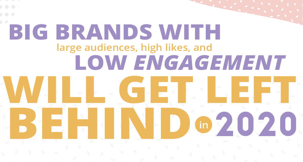 Big brands with large audiences, high likes, and low engagement will get left behind in 2020.