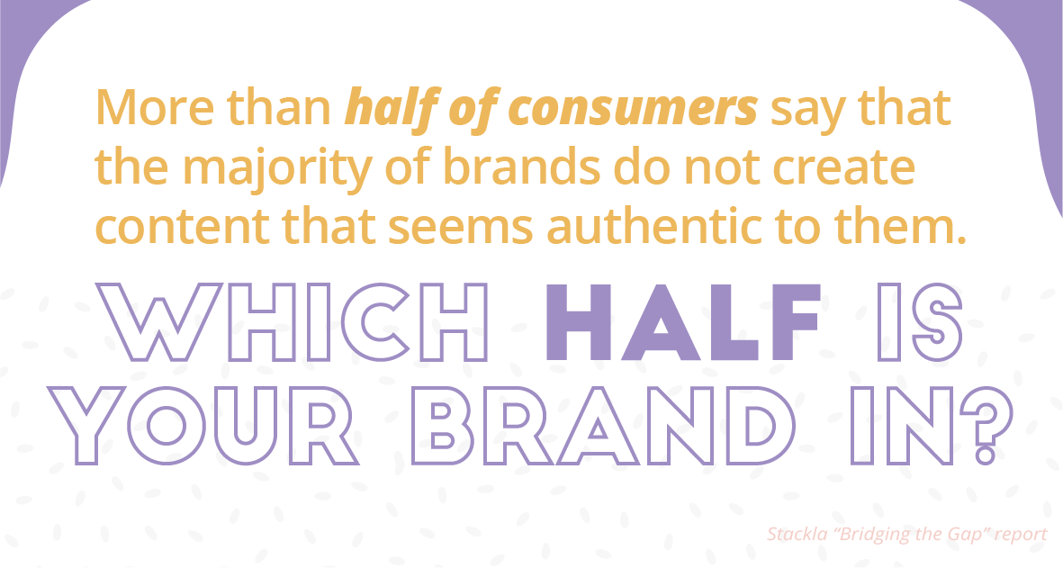 More than half of consumers say that the majority of brands do not create content that seems authentic to them. Which half is your brand in?