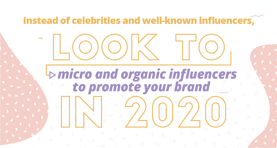Instead of celebrities and well-known influencers, look to micro and organic influencers to promote your brand in 2020.